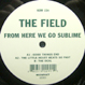 The Field  - From Here We Go Sublime